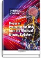 Means of Protecting the Body from the Effects of Ionizing Radiation: study guide / T.O. Zhukova, V.F. Pocherniayeva, V.P. Bashtan. — К., 2019. — 112 p., hardcover
